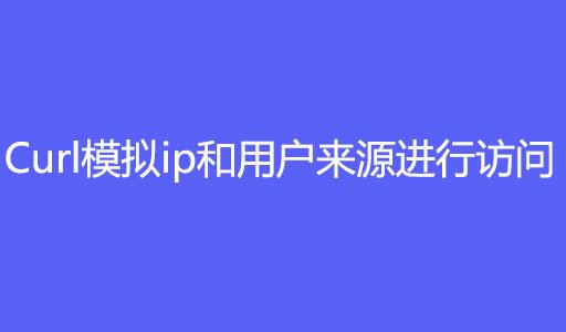 php使用curl模拟ip和用户来源进行访问